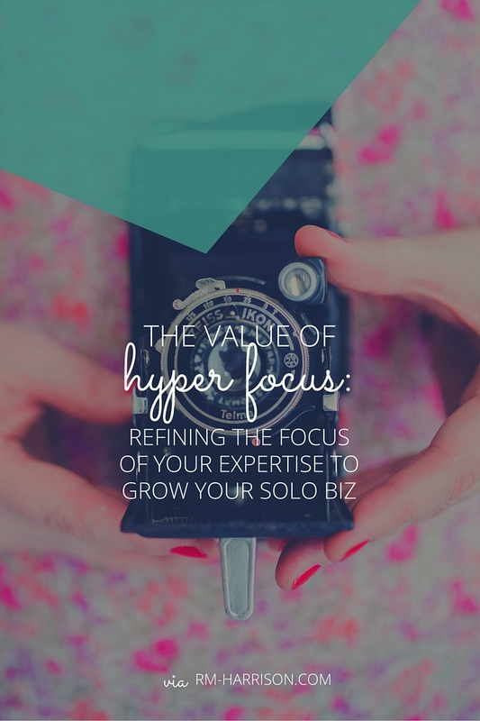 The Value of Hyper Focus: Refining the Focus of Your Expertise to Grow Your Solo Business | RM-Harrison.com